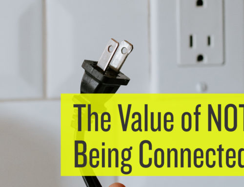 The value of not being connected is that it helps you be more productive